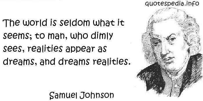 Samuel Johnson - The world is seldom what it seems; to man, who dimly sees, realities appear as dreams, and dreams realities.