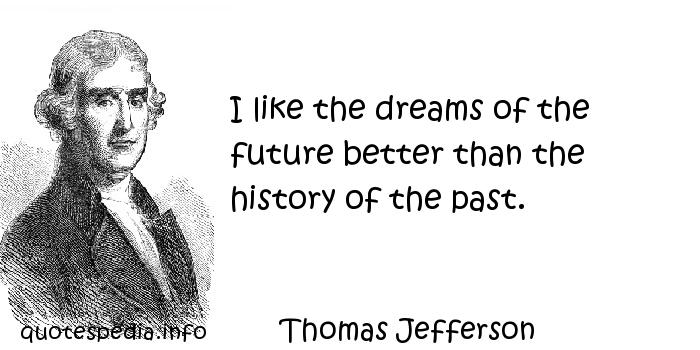 Thomas Jefferson - I like the dreams of the future better than the history of the past.