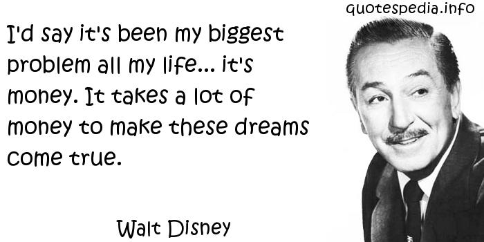 Walt Disney - I'd say it's been my biggest problem all my life... it's money. It takes a lot of money to make these dreams come true.