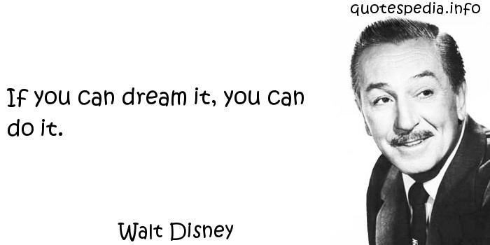 Walt Disney - If you can dream it, you can do it.