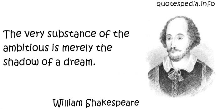 William Shakespeare - The very substance of the ambitious is merely the shadow of a dream.