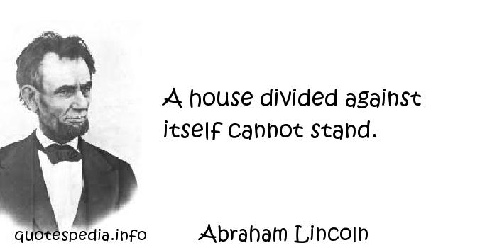 Abraham Lincoln - A house divided against itself cannot stand.