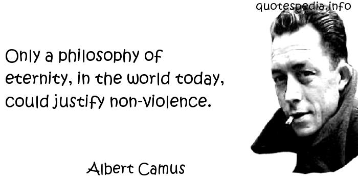 Albert Camus - Only a philosophy of eternity, in the world today, could justify non-violence.