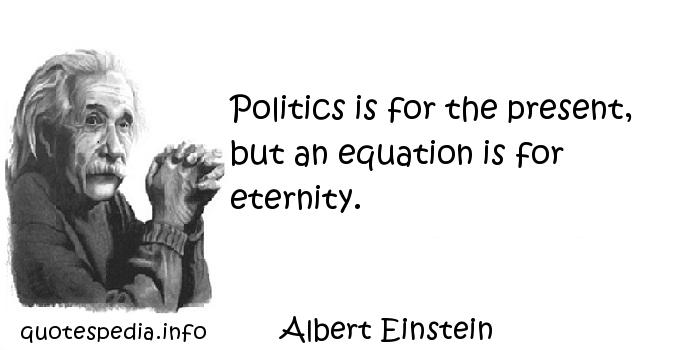 Albert Einstein - Politics is for the present, but an equation is for eternity.