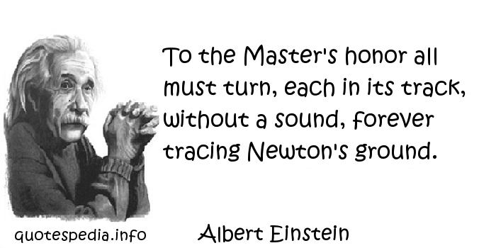 Albert Einstein - To the Master's honor all must turn, each in its track, without a sound, forever tracing Newton's ground.