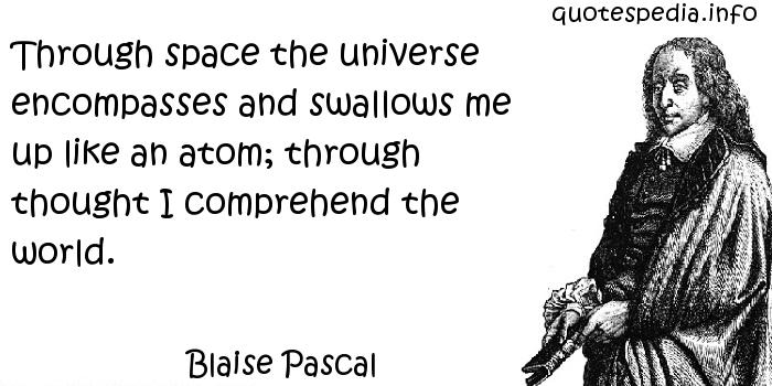 Blaise Pascal - Through space the universe encompasses and swallows me up like an atom; through thought I comprehend the world.