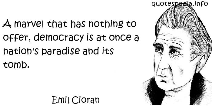 Emil Cioran - A marvel that has nothing to offer, democracy is at once a nation's paradise and its tomb.