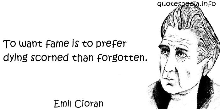 Emil Cioran - To want fame is to prefer dying scorned than forgotten.