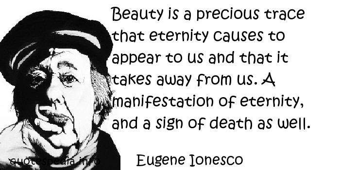 Eugene Ionesco - Beauty is a precious trace that eternity causes to appear to us and that it takes away from us. A manifestation of eternity, and a sign of death as well.