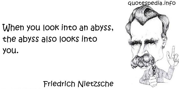 Friedrich Nietzsche - When you look into an abyss, the abyss also looks into you.
