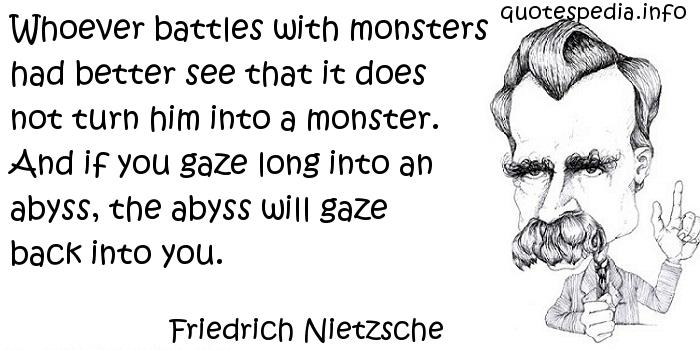 Friedrich Nietzsche - Whoever battles with monsters had better see that it does not turn him into a monster. And if you gaze long into an abyss, the abyss will gaze back into you.