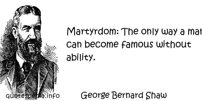 George Bernard Shaw - Martyrdom: The only way a man can become famous without ability.