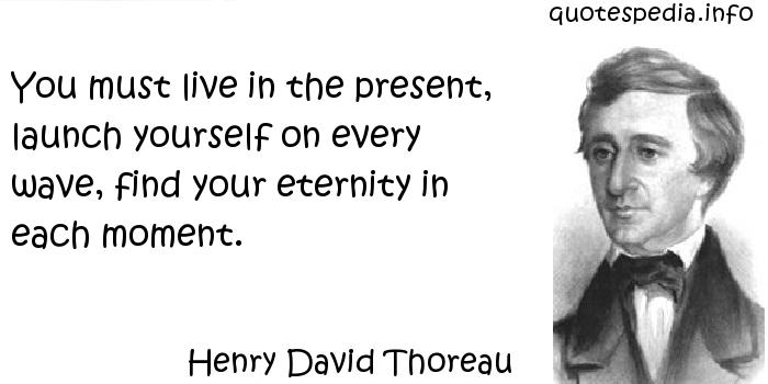 Henry David Thoreau - You must live in the present, launch yourself on every wave, find your eternity in each moment.