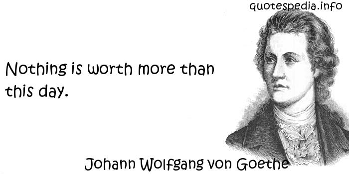 Johann Wolfgang von Goethe - Nothing is worth more than this day.