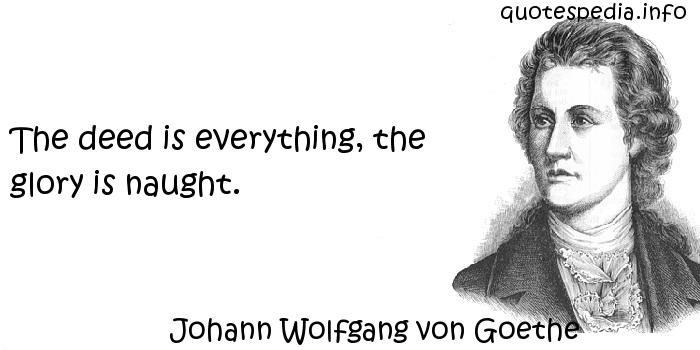 Johann Wolfgang von Goethe - The deed is everything, the glory is naught.