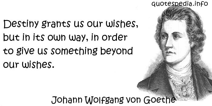 Johann Wolfgang von Goethe - Destiny grants us our wishes, but in its own way, in order to give us something beyond our wishes.