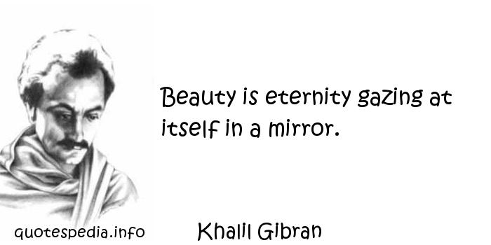 Khalil Gibran - Beauty is eternity gazing at itself in a mirror.