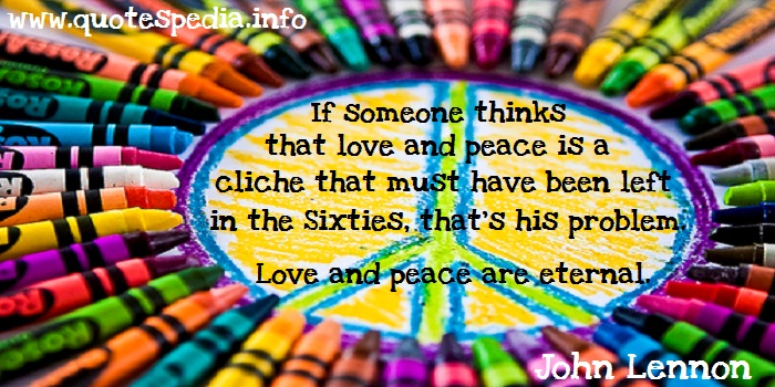 John Lennon - If someone thinks that love and peace is a cliche that must have been left behind in the Sixties, that's his problem. Love and peace are eternal