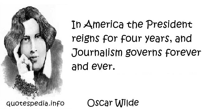 Oscar Wilde - In America the President reigns for four years, and Journalism governs forever and ever.
