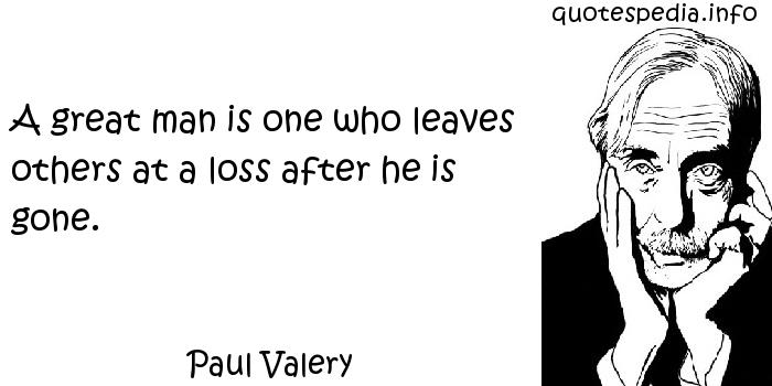 Paul Valery - A great man is one who leaves others at a loss after he is gone.