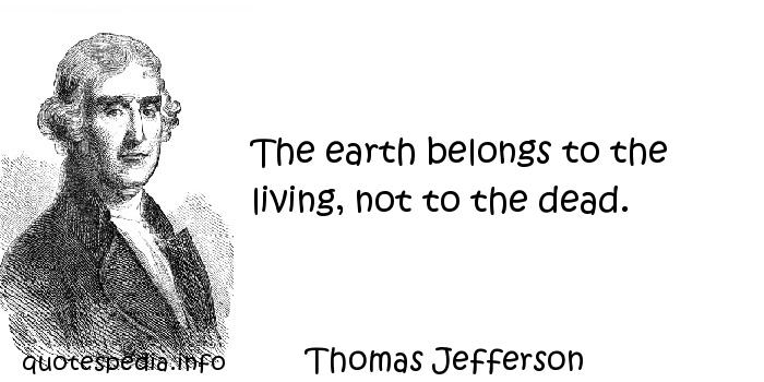 Thomas Jefferson - The earth belongs to the living, not to the dead.