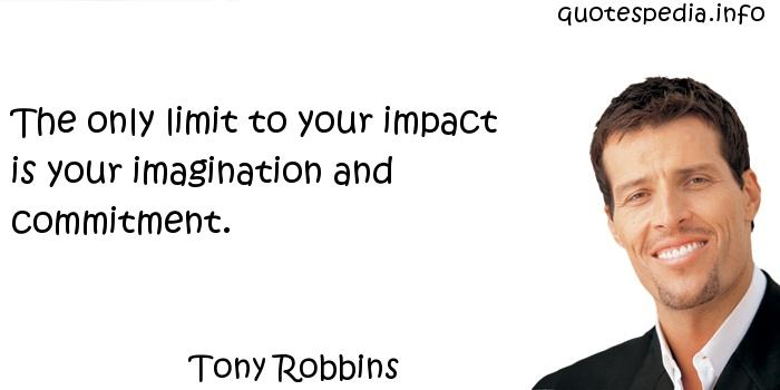 Tony Robbins - The only limit to your impact is your imagination and commitment.