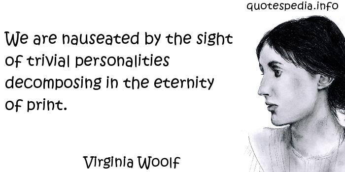 Virginia Woolf - We are nauseated by the sight of trivial personalities decomposing in the eternity of print.