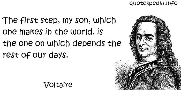 Voltaire - The first step, my son, which one makes in the world, is the one on which depends the rest of our days.