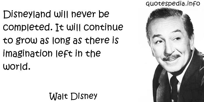 Walt Disney - Disneyland will never be completed. It will continue to grow as long as there is imagination left in the world.