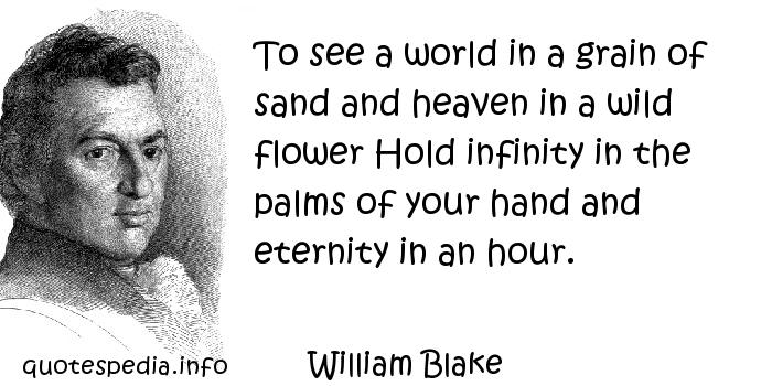 William Blake - To see a world in a grain of sand and heaven in a wild flower Hold infinity in the palms of your hand and eternity in an hour.