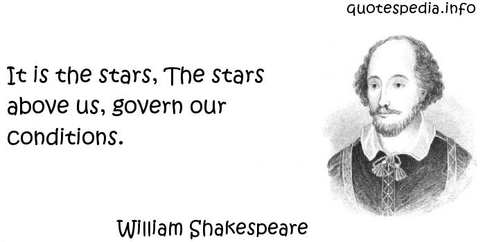 William Shakespeare - It is the stars, The stars above us, govern our conditions.