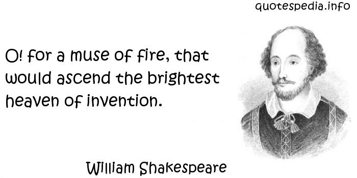 William Shakespeare - O! for a muse of fire, that would ascend the brightest heaven of invention.