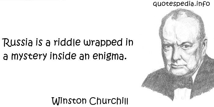 Winston Churchill - Russia is a riddle wrapped in a mystery inside an enigma.