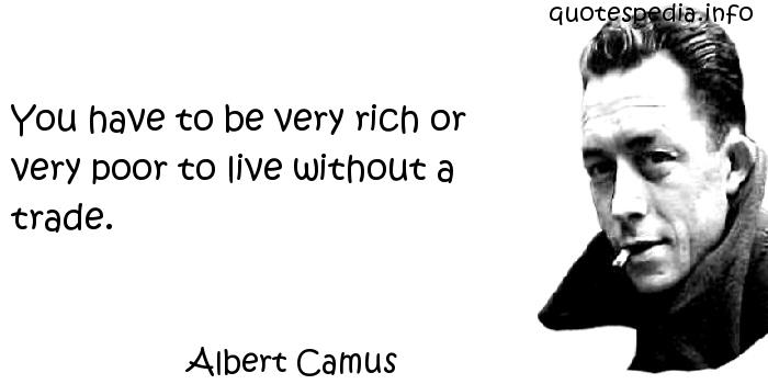 Albert Camus - You have to be very rich or very poor to live without a trade.