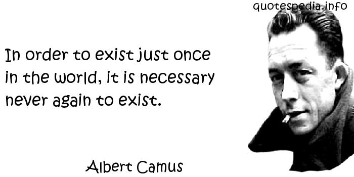 Albert Camus - In order to exist just once in the world, it is necessary never again to exist.