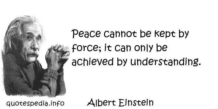 Albert Einstein - Peace cannot be kept by force; it can only be achieved by understanding.