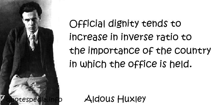 Aldous Huxley - Official dignity tends to increase in inverse ratio to the importance of the country in which the office is held.