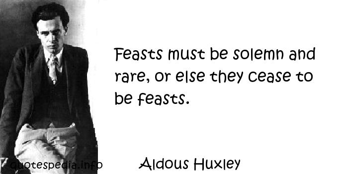 Aldous Huxley - Feasts must be solemn and rare, or else they cease to be feasts.