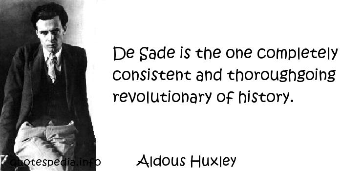 Aldous Huxley - De Sade is the one completely consistent and thoroughgoing revolutionary of history.