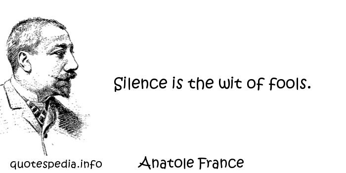Anatole France - Silence is the wit of fools.