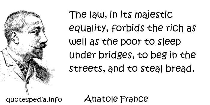 Anatole France - The law, in its majestic equality, forbids the rich as well as the poor to sleep under bridges, to beg in the streets, and to steal bread.