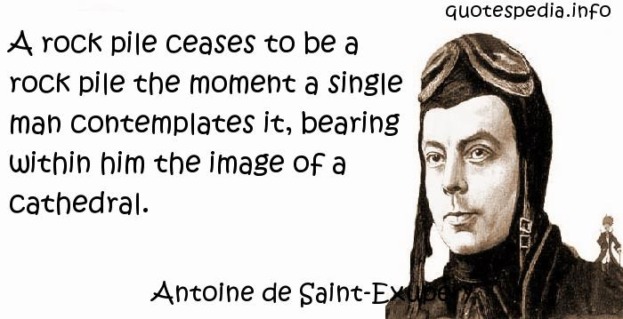 Antoine de Saint-Exupery - A rock pile ceases to be a rock pile the moment a single man contemplates it, bearing within him the image of a cathedral.