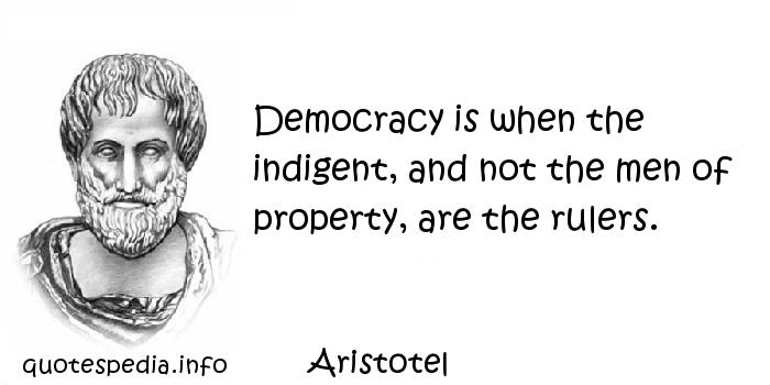 Aristotel - Democracy is when the indigent, and not the men of property, are the rulers.