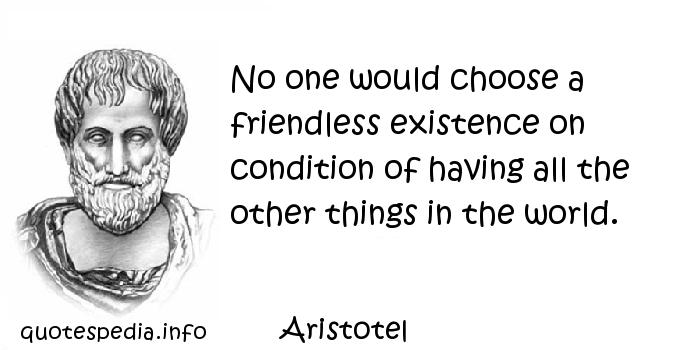 Aristotel - No one would choose a friendless existence on condition of having all the other things in the world.