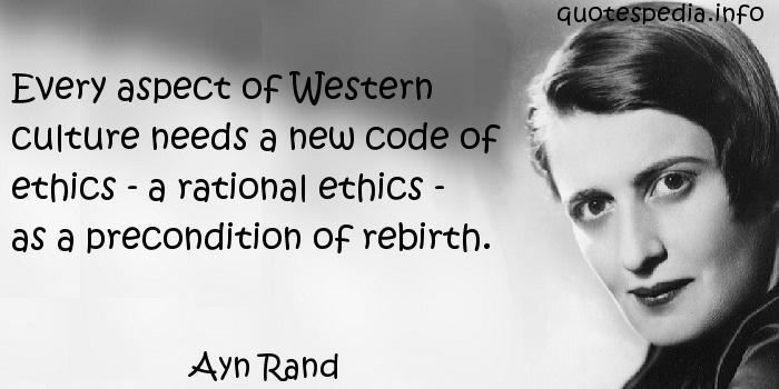 Ayn Rand - Every aspect of Western culture needs a new code of ethics - a rational ethics - as a precondition of rebirth.