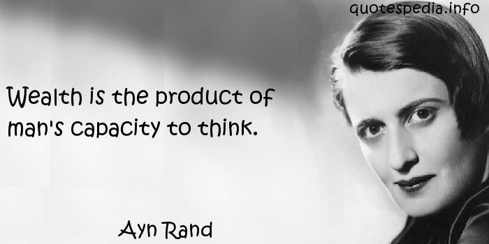 Ayn Rand - Wealth is the product of man's capacity to think.