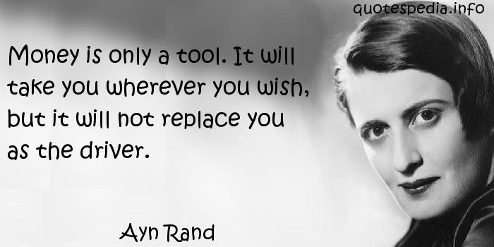 Ayn Rand - Money is only a tool. It will take you wherever you wish, but it will not replace you as the driver.