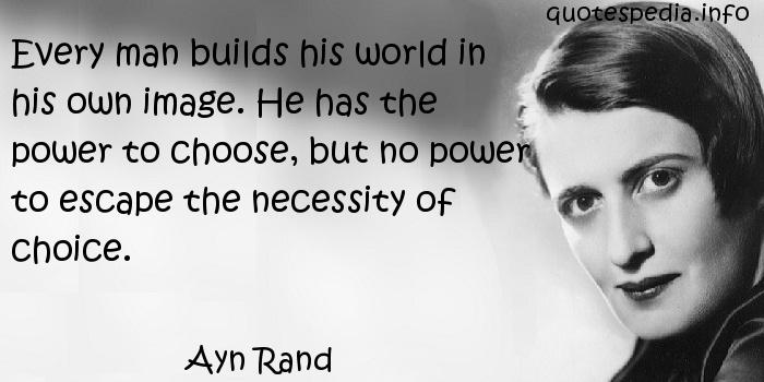 Ayn Rand - Every man builds his world in his own image. He has the power to choose, but no power to escape the necessity of choice.