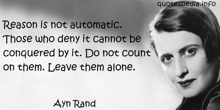 Ayn Rand - Reason is not automatic. Those who deny it cannot be conquered by it. Do not count on them. Leave them alone.