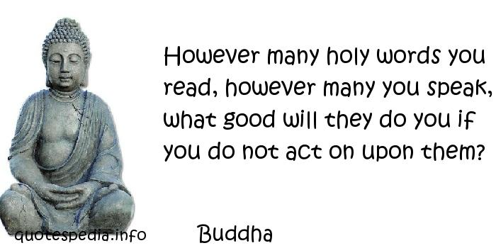 Buddha - However many holy words you read, however many you speak, what good will they do you if you do not act on upon them?